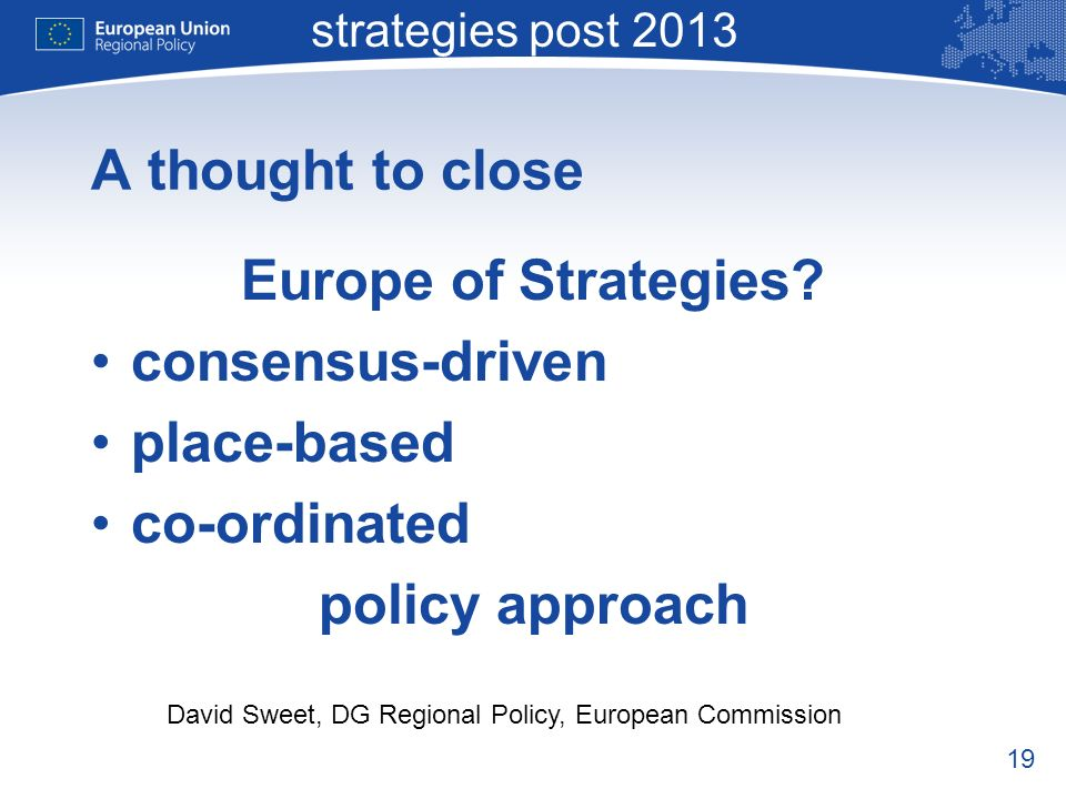 19 Macro-regional strategies post 2013 David Sweet, DG Regional Policy, European Commission A thought to close Europe of Strategies.