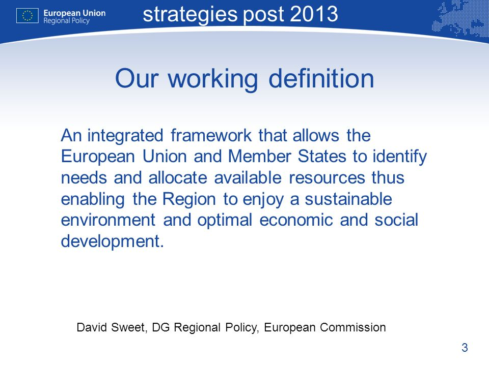 3 Macro-regional strategies post 2013 David Sweet, DG Regional Policy, European Commission Our working definition An integrated framework that allows the European Union and Member States to identify needs and allocate available resources thus enabling the Region to enjoy a sustainable environment and optimal economic and social development.