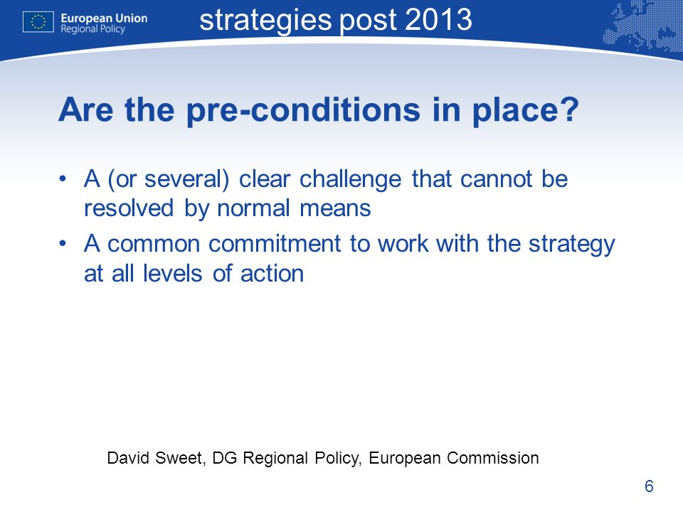 6 Macro-regional strategies post 2013 David Sweet, DG Regional Policy, European Commission Are the pre-conditions in place.