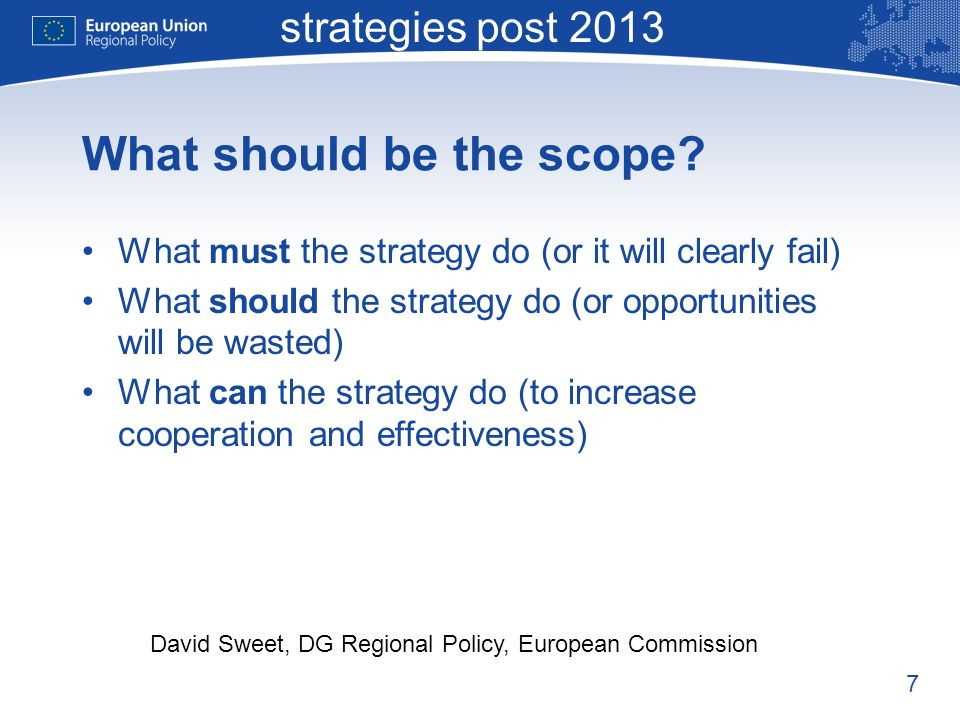 7 Macro-regional strategies post 2013 David Sweet, DG Regional Policy, European Commission What should be the scope.