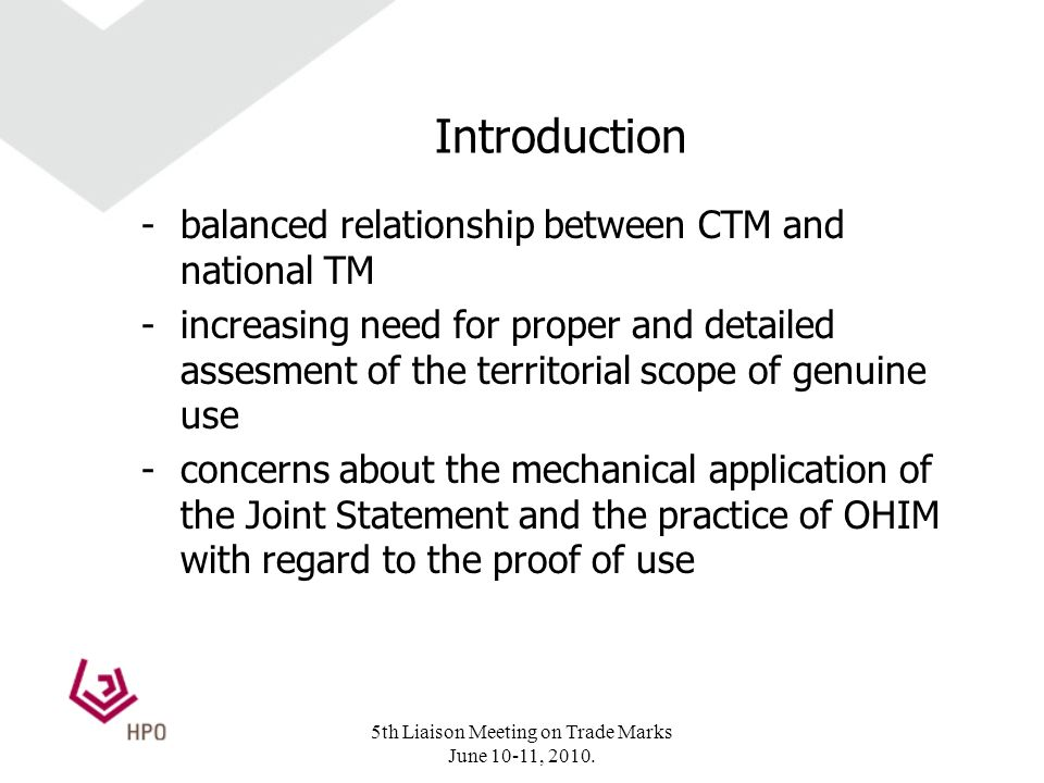 Introduction -balanced relationship between CTM and national TM -increasing need for proper and detailed assesment of the territorial scope of genuine use -concerns about the mechanical application of the Joint Statement and the practice of OHIM with regard to the proof of use 5th Liaison Meeting on Trade Marks June 10-11, 2010.