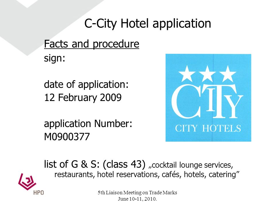 C-City Hotel application Facts and procedure sign: date of application: 12 February 2009 application Number: M0900377 list of G & S: (class 43)cocktail lounge services, restaurants, hotel reservations, cafés, hotels, catering 5th Liaison Meeting on Trade Marks June 10-11, 2010.