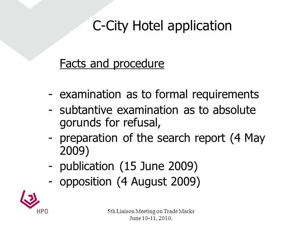 C-City Hotel application Facts and procedure -examination as to formal requirements -subtantive examination as to absolute gorunds for refusal, -preparation of the search report (4 May 2009) -publication (15 June 2009) -opposition (4 August 2009) 5th Liaison Meeting on Trade Marks June 10-11, 2010.