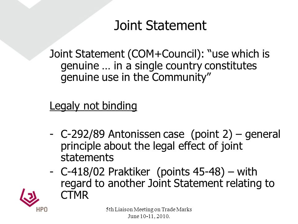 Joint Statement Joint Statement (COM+Council): use which is genuine … in a single country constitutes genuine use in the Community Legaly not binding -C-292/89 Antonissen case (point 2) – general principle about the legal effect of joint statements -C-418/02 Praktiker (points 45-48) – with regard to another Joint Statement relating to CTMR 5th Liaison Meeting on Trade Marks June 10-11, 2010.