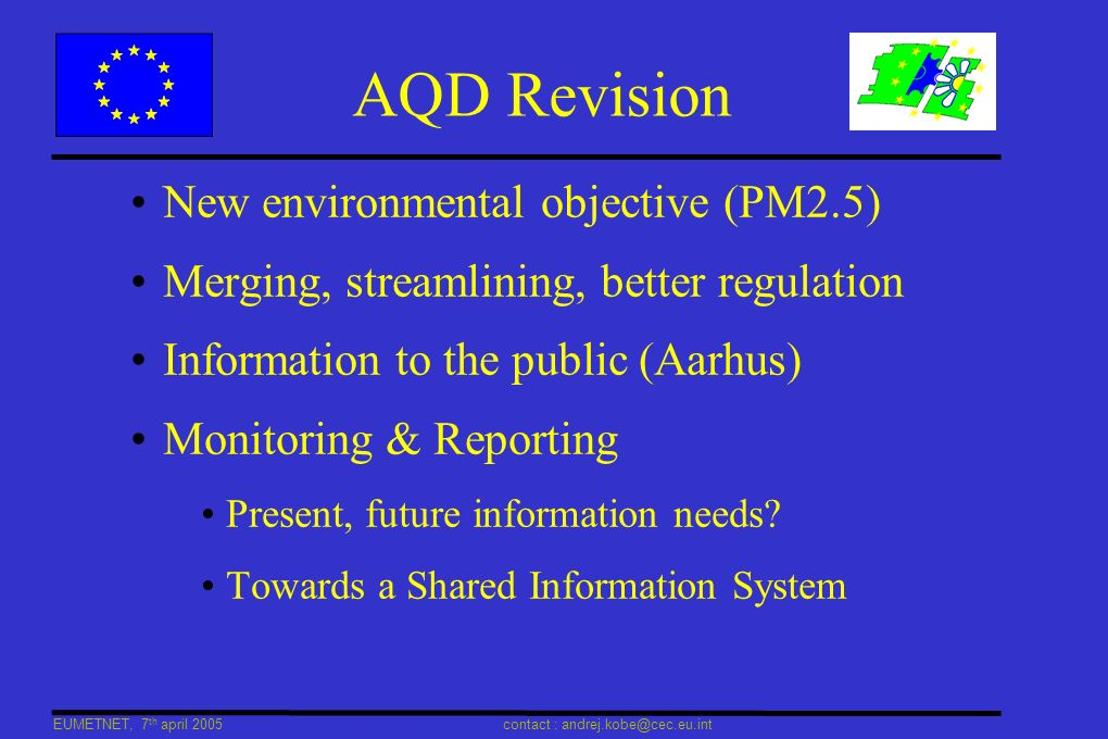 EUMETNET, 7 th april 2005 contact : andrej.kobe@cec.eu.int AQD Revision New environmental objective (PM2.5) Merging, streamlining, better regulation Information to the public (Aarhus) Monitoring & Reporting Present, future information needs.