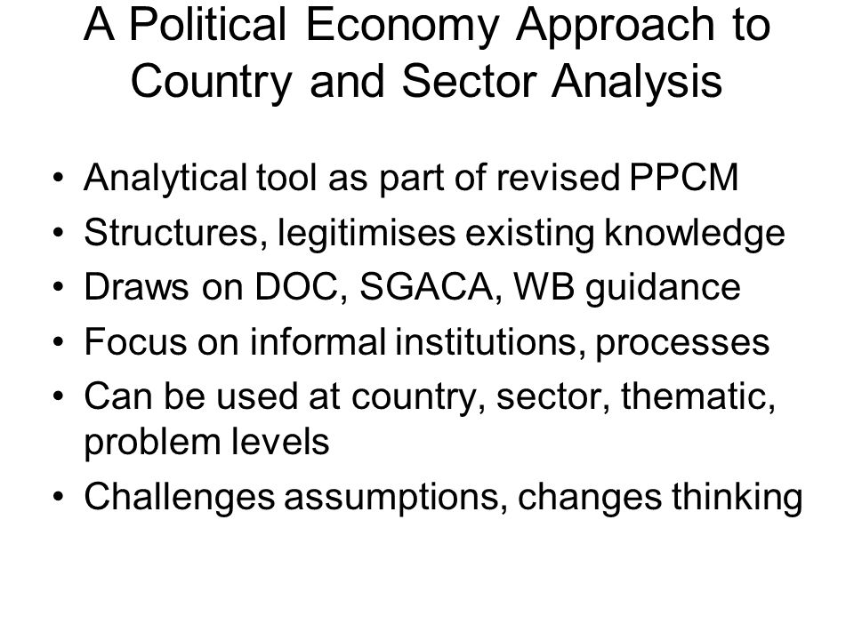 A Political Economy Approach to Country and Sector Analysis Analytical tool as part of revised PPCM Structures, legitimises existing knowledge Draws on DOC, SGACA, WB guidance Focus on informal institutions, processes Can be used at country, sector, thematic, problem levels Challenges assumptions, changes thinking