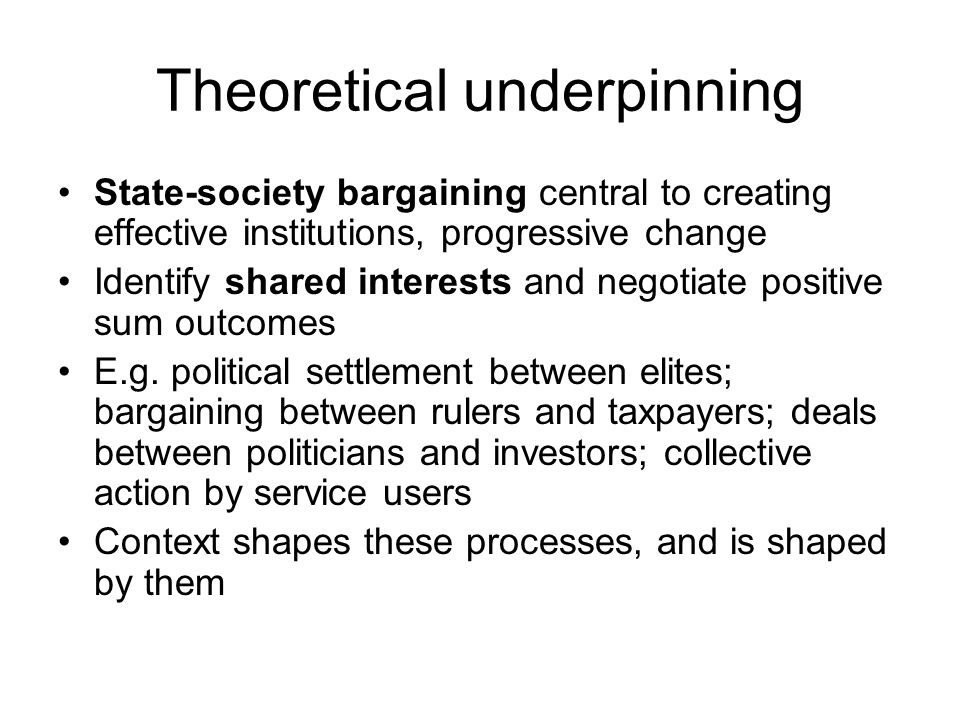 Theoretical underpinning State-society bargaining central to creating effective institutions, progressive change Identify shared interests and negotiate positive sum outcomes E.g.