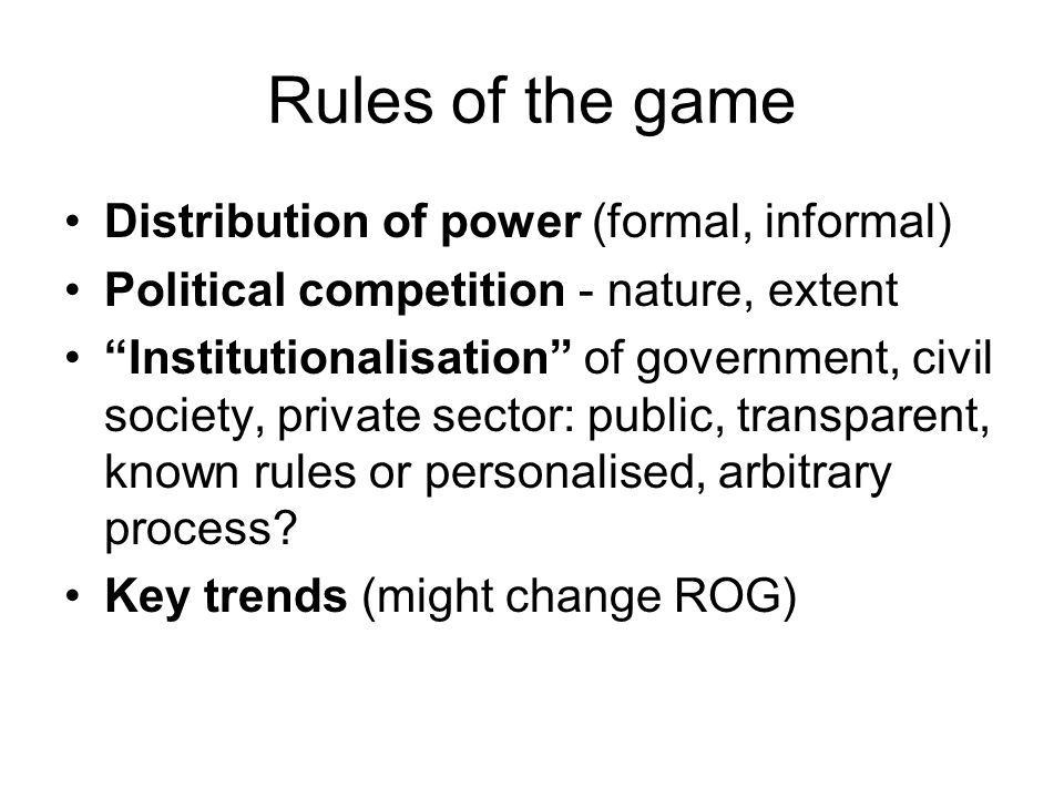 Rules of the game Distribution of power (formal, informal) Political competition - nature, extent Institutionalisation of government, civil society, private sector: public, transparent, known rules or personalised, arbitrary process.
