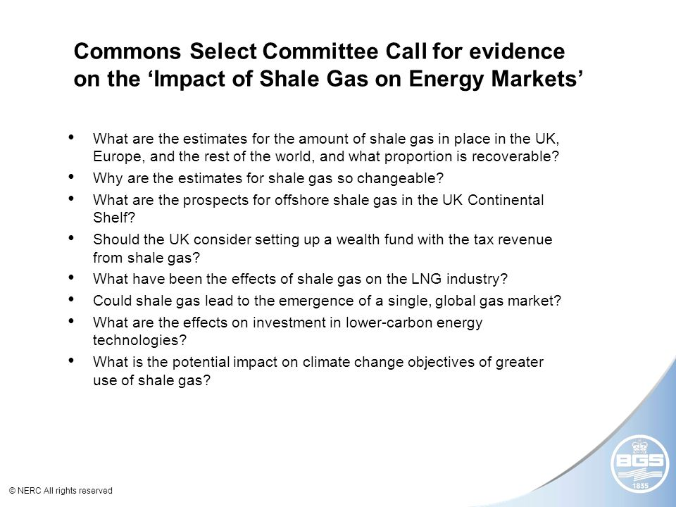 © NERC All rights reserved Commons Select Committee Call for evidence on the Impact of Shale Gas on Energy Markets What are the estimates for the amount of shale gas in place in the UK, Europe, and the rest of the world, and what proportion is recoverable.