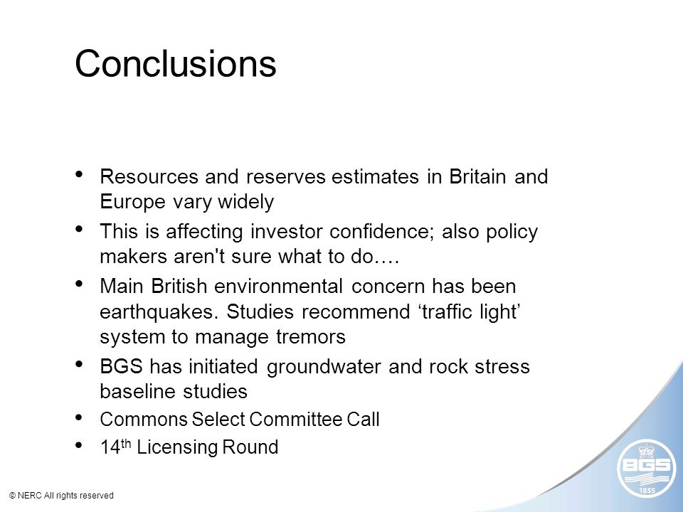 © NERC All rights reserved Conclusions Resources and reserves estimates in Britain and Europe vary widely This is affecting investor confidence; also policy makers aren t sure what to do….