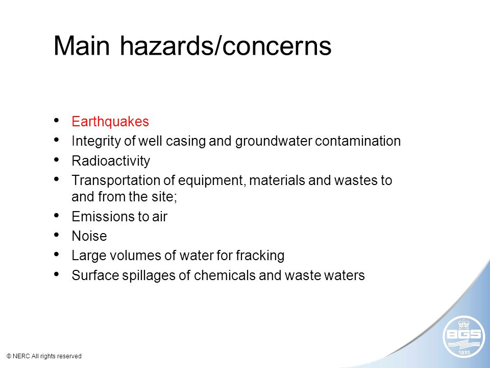 © NERC All rights reserved Main hazards/concerns Earthquakes Integrity of well casing and groundwater contamination Radioactivity Transportation of equipment, materials and wastes to and from the site; Emissions to air Noise Large volumes of water for fracking Surface spillages of chemicals and waste waters