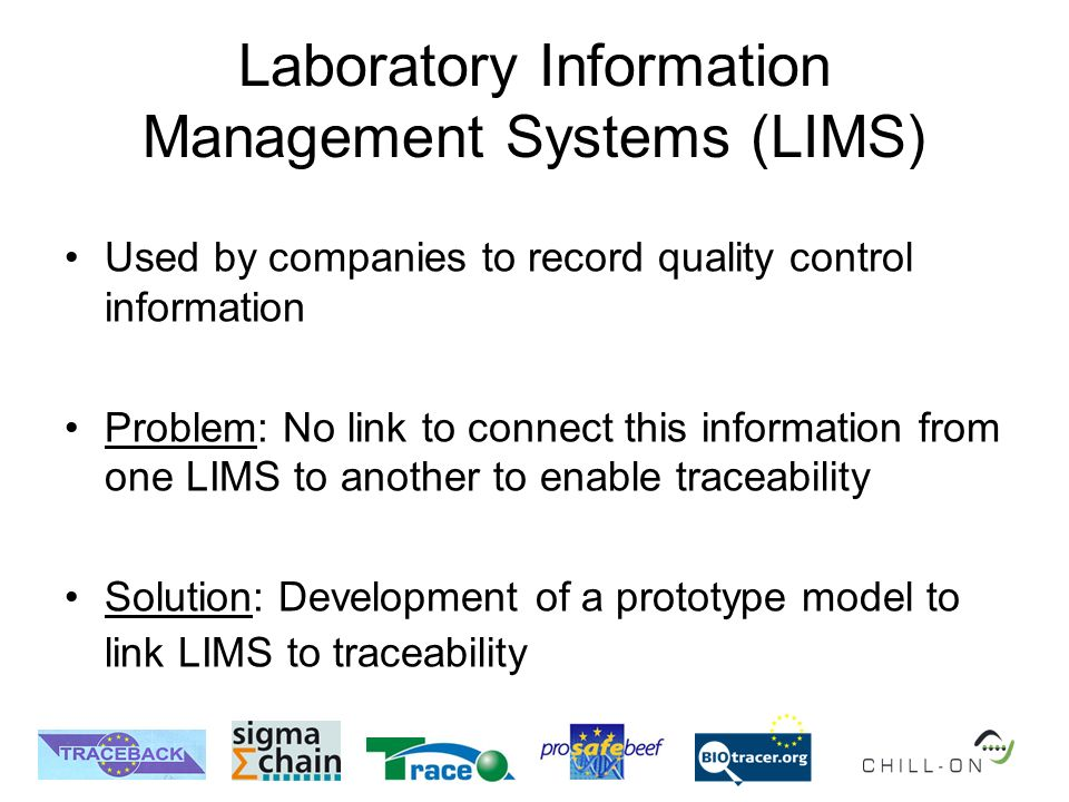Laboratory Information Management Systems (LIMS) Used by companies to record quality control information Problem: No link to connect this information from one LIMS to another to enable traceability Solution: Development of a prototype model to link LIMS to traceability
