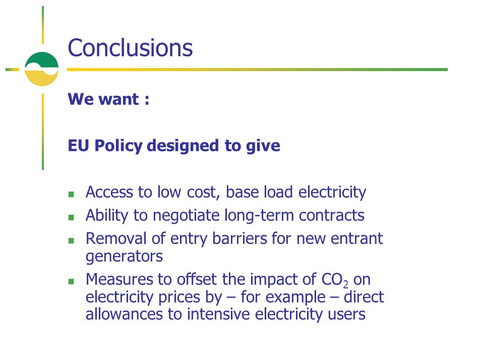 Conclusions We want : EU Policy designed to give Access to low cost, base load electricity Ability to negotiate long-term contracts Removal of entry barriers for new entrant generators Measures to offset the impact of CO 2 on electricity prices by – for example – direct allowances to intensive electricity users