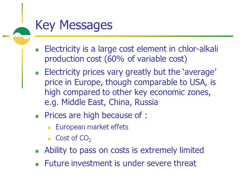 Key Messages Electricity is a large cost element in chlor-alkali production cost (60% of variable cost) Electricity prices vary greatly but the average price in Europe, though comparable to USA, is high compared to other key economic zones, e.g.