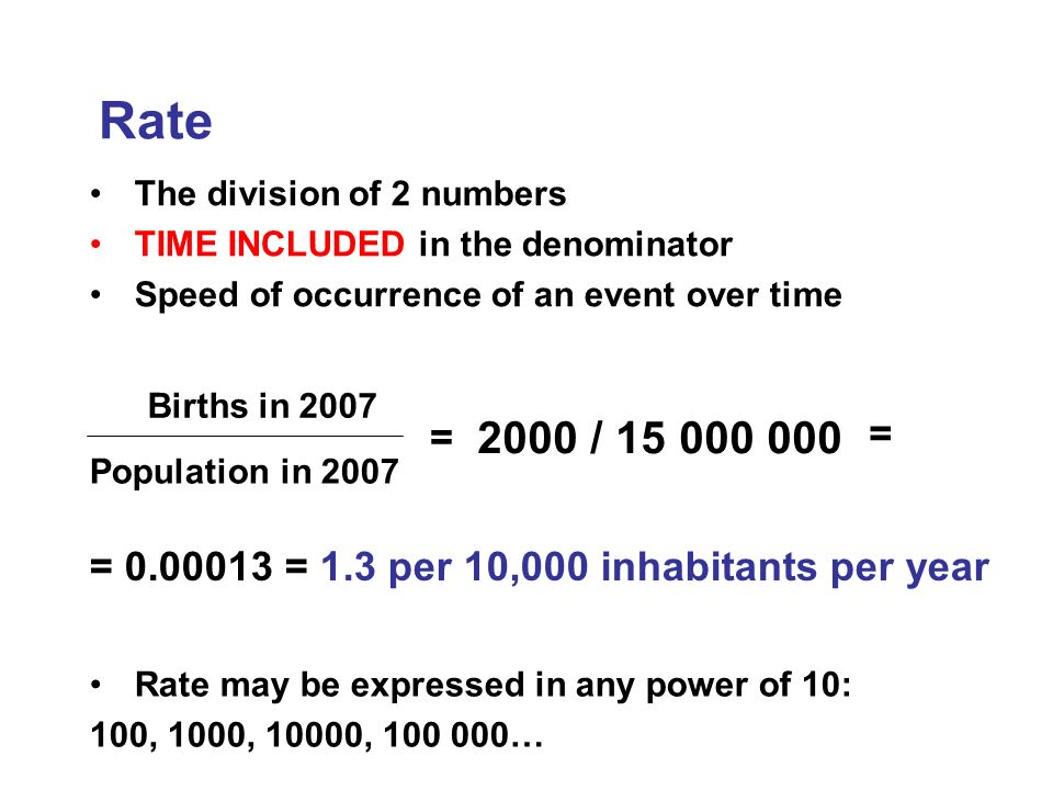 The division of 2 numbers TIME INCLUDED in the denominator Speed of occurrence of an event over time Rate Births in 2007 Population in 2007 = 2000 / 15 000 000 = = 0.00013 = 1.3 per 10,000 inhabitants per year Rate may be expressed in any power of 10: 100, 1000, 10000, 100 000…
