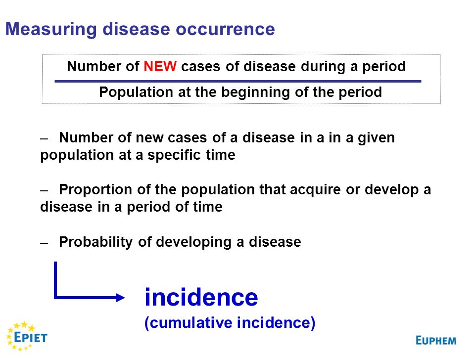 Number of NEW cases of disease during a period Population at the beginning of the period Measuring disease occurrence –Number of new cases of a disease in a in a given population at a specific time –Proportion of the population that acquire or develop a disease in a period of time –Probability of developing a disease incidence (cumulative incidence)