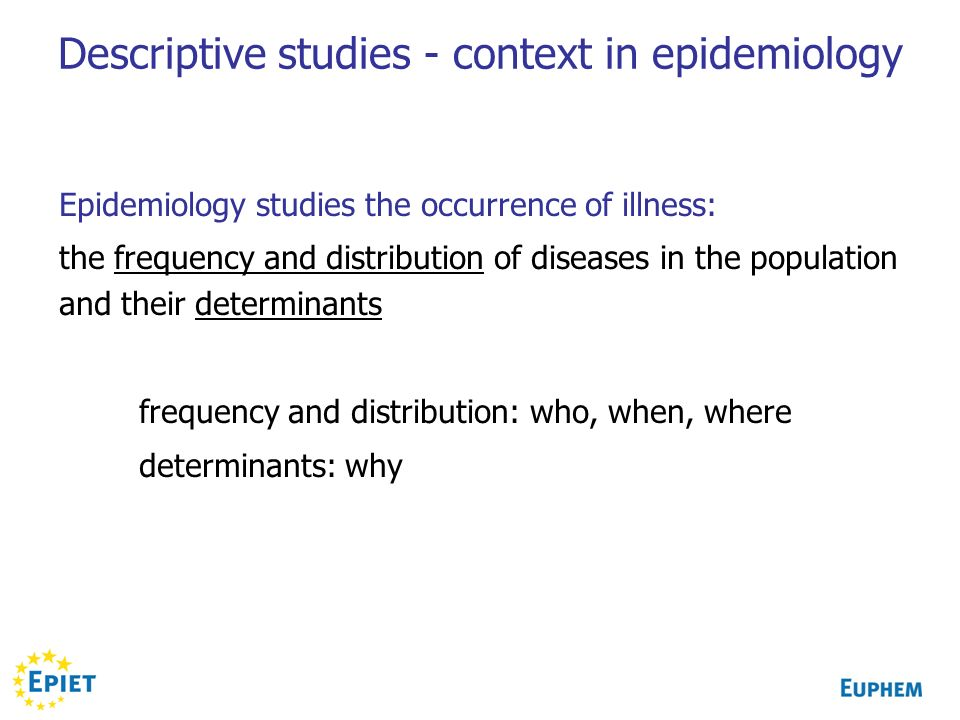 Descriptive studies - context in epidemiology Epidemiology studies the occurrence of illness: the frequency and distribution of diseases in the population and their determinants frequency and distribution: who, when, where determinants: why