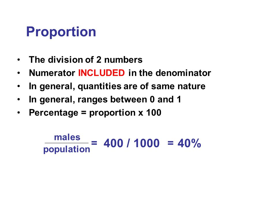The division of 2 numbers Numerator INCLUDED in the denominator In general, quantities are of same nature In general, ranges between 0 and 1 Percentage = proportion x 100 Proportion males population = 400 / 1000 = 40%