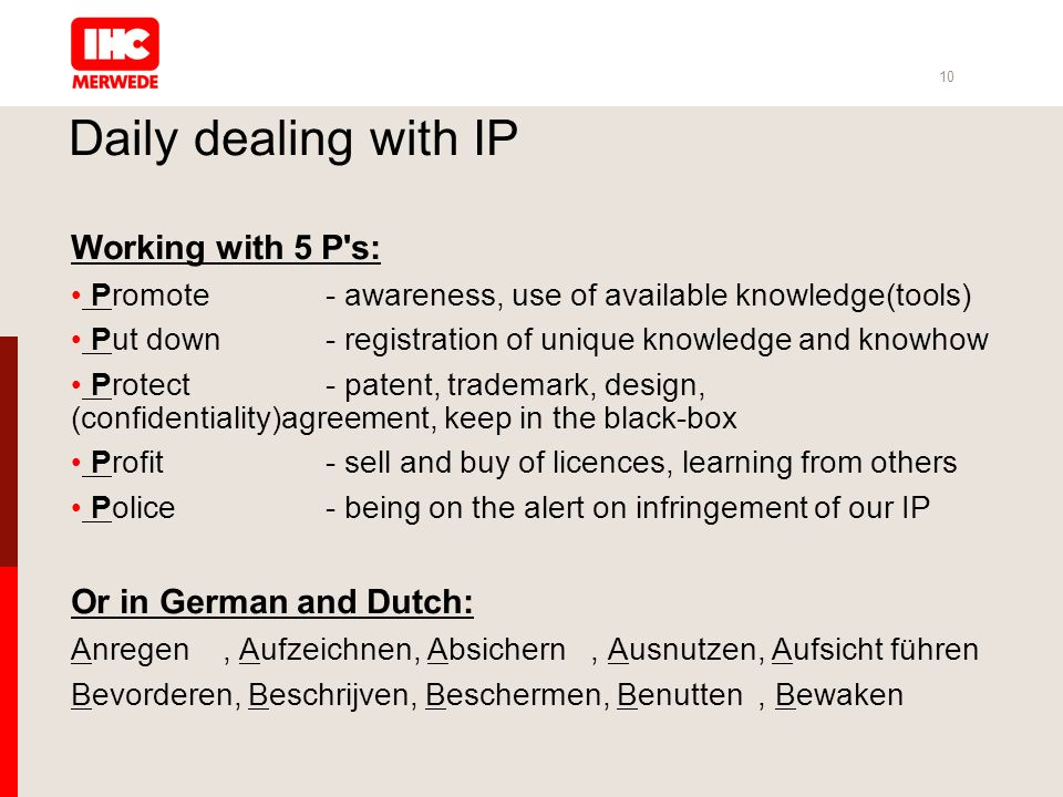 10 Daily dealing with IP Working with 5 P s: Promote- awareness, use of available knowledge(tools) Put down- registration of unique knowledge and knowhow Protect- patent, trademark, design, (confidentiality)agreement, keep in the black-box Profit- sell and buy of licences, learning from others Police- being on the alert on infringement of our IP Or in German and Dutch: Anregen, Aufzeichnen, Absichern, Ausnutzen, Aufsicht führen Bevorderen, Beschrijven, Beschermen, Benutten, Bewaken