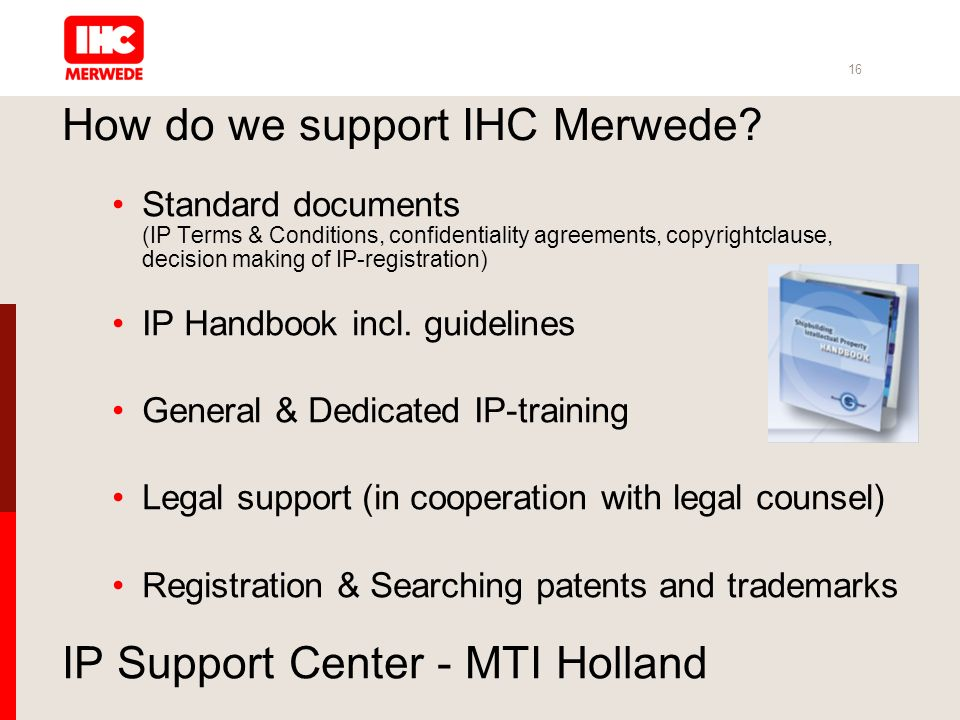 16 IP Support Center - MTI Holland Standard documents (IP Terms & Conditions, confidentiality agreements, copyrightclause, decision making of IP-registration) IP Handbook incl.