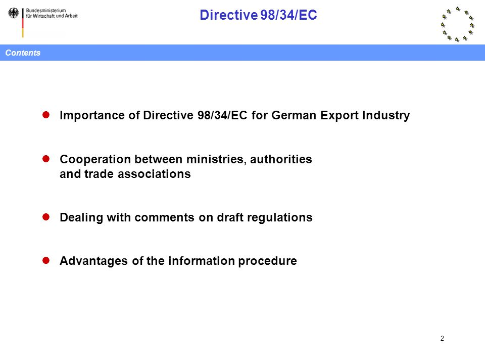 Directive 98/34/EC 2 Contents Importance of Directive 98/34/EC for German Export Industry Cooperation between ministries, authorities and trade associations Dealing with comments on draft regulations Advantages of the information procedure