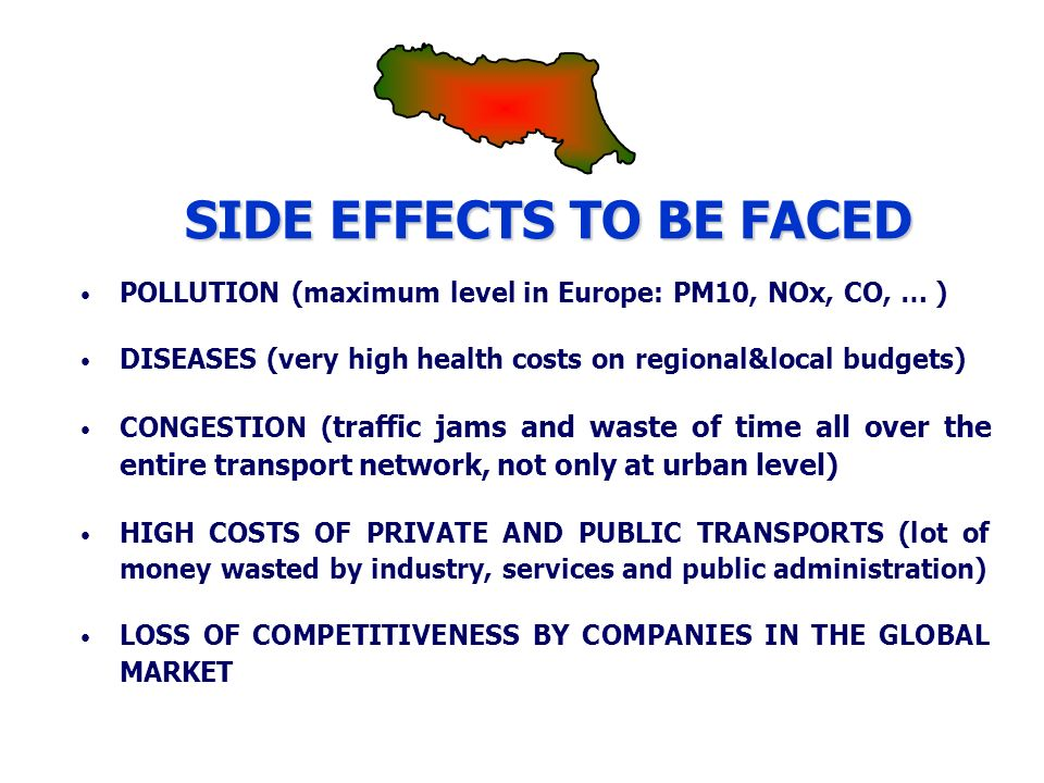 SIDE EFFECTS TO BE FACED POLLUTION (maximum level in Europe: PM10, NOx, CO, … ) DISEASES (very high health costs on regional&local budgets) CONGESTION ( traffic jams and waste of time all over the entire transport network, not only at urban level) HIGH COSTS OF PRIVATE AND PUBLIC TRANSPORTS (lot of money wasted by industry, services and public administration) LOSS OF COMPETITIVENESS BY COMPANIES IN THE GLOBAL MARKET