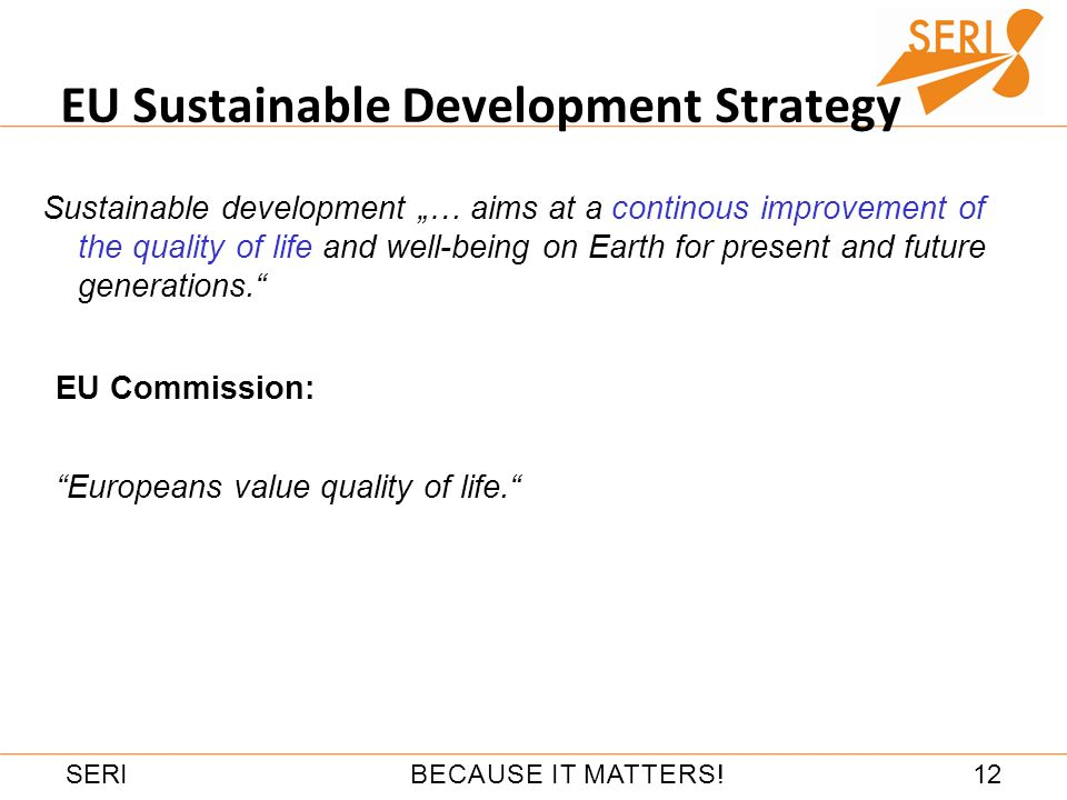 12BECAUSE IT MATTERS!SERI EU Sustainable Development Strategy Sustainable development … aims at a continous improvement of the quality of life and well-being on Earth for present and future generations.
