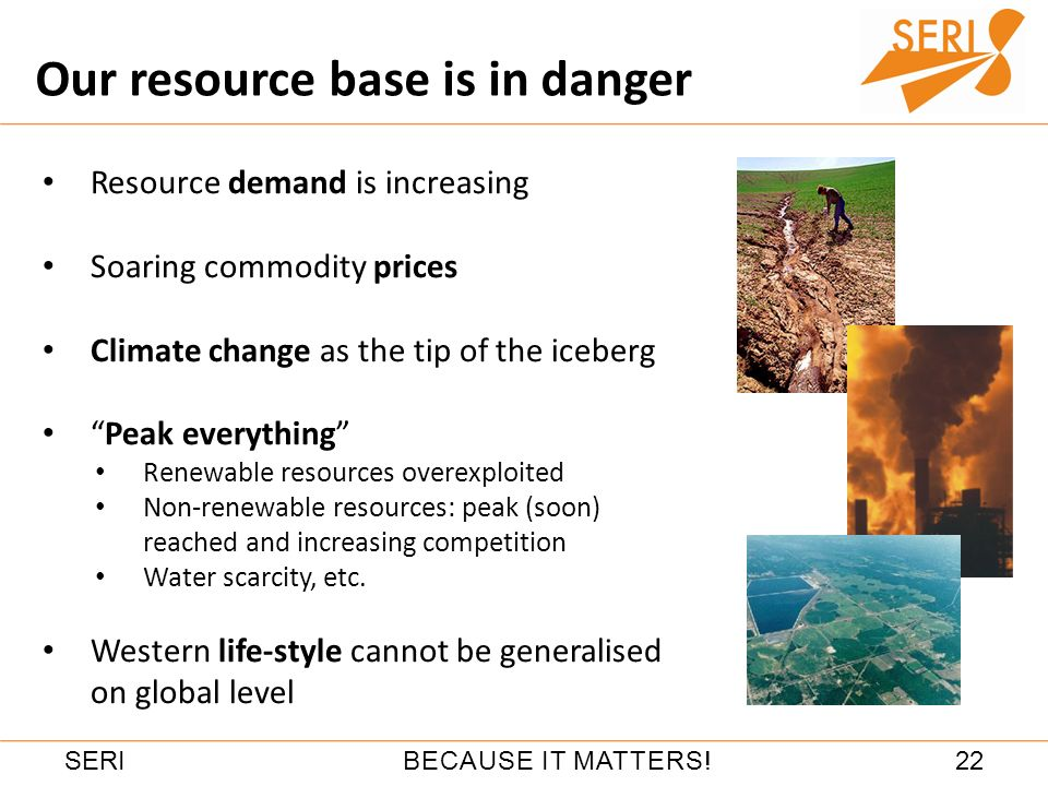 22BECAUSE IT MATTERS!SERI Resource demand is increasing Soaring commodity prices Climate change as the tip of the iceberg Peak everything Renewable resources overexploited Non-renewable resources: peak (soon) reached and increasing competition Water scarcity, etc.