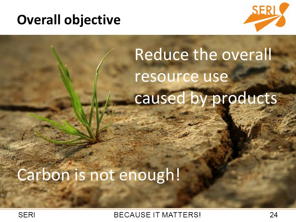 24BECAUSE IT MATTERS!SERI Reduce the overall resource use caused by products Overall objective Carbon is not enough!