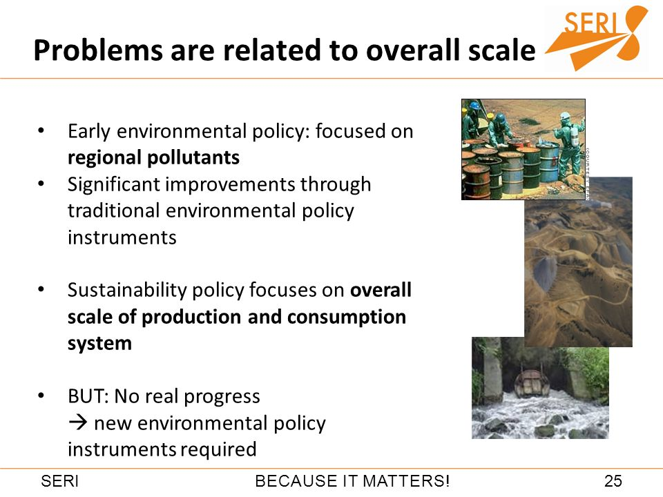 25BECAUSE IT MATTERS!SERI Problems are related to overall scale Early environmental policy: focused on regional pollutants Significant improvements through traditional environmental policy instruments Sustainability policy focuses on overall scale of production and consumption system BUT: No real progress new environmental policy instruments required