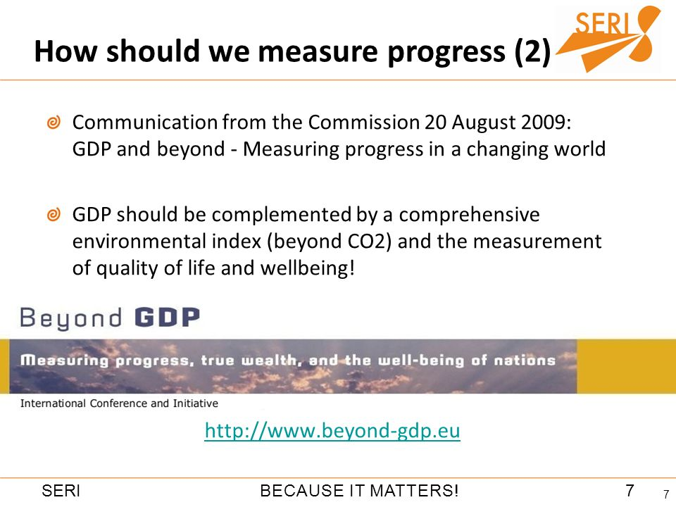 7BECAUSE IT MATTERS!SERI How should we measure progress (2) 7 Communication from the Commission 20 August 2009: GDP and beyond - Measuring progress in a changing world GDP should be complemented by a comprehensive environmental index (beyond CO2) and the measurement of quality of life and wellbeing.