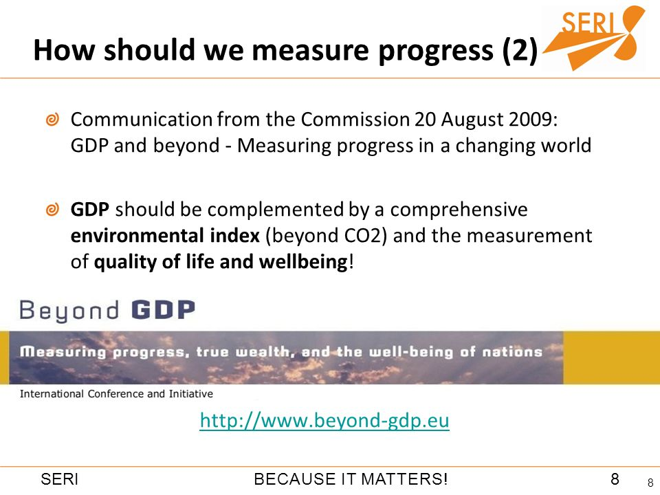 8BECAUSE IT MATTERS!SERI How should we measure progress (2) 8 Communication from the Commission 20 August 2009: GDP and beyond - Measuring progress in a changing world GDP should be complemented by a comprehensive environmental index (beyond CO2) and the measurement of quality of life and wellbeing.