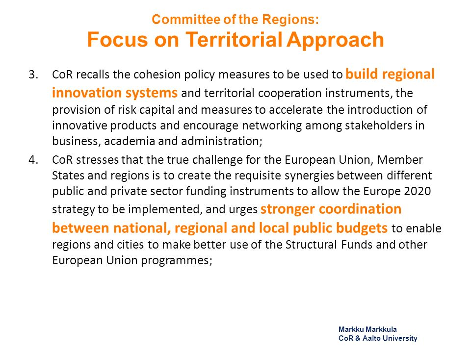 Committee of the Regions: Focus on Territorial Approach 3.CoR recalls the cohesion policy measures to be used to build regional innovation systems and territorial cooperation instruments, the provision of risk capital and measures to accelerate the introduction of innovative products and encourage networking among stakeholders in business, academia and administration; 4.CoR stresses that the true challenge for the European Union, Member States and regions is to create the requisite synergies between different public and private sector funding instruments to allow the Europe 2020 strategy to be implemented, and urges stronger coordination between national, regional and local public budgets to enable regions and cities to make better use of the Structural Funds and other European Union programmes; Markku Markkula CoR & Aalto University