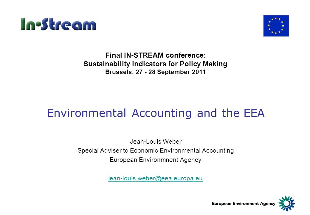 Environmental Accounting and the EEA Jean-Louis Weber Special Adviser to Economic Environmental Accounting European Environmnent Agency jean-louis.weber@eea.europa.eu Final IN-STREAM conference: Sustainability Indicators for Policy Making Brussels, 27 - 28 September 2011