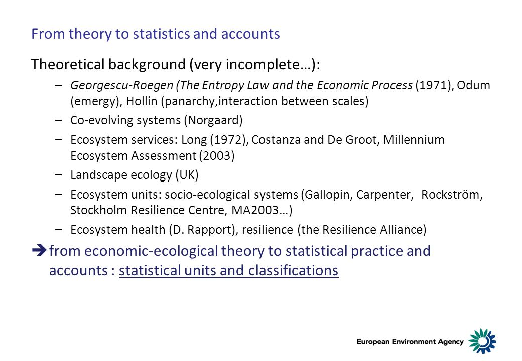 From theory to statistics and accounts Theoretical background (very incomplete…): –Georgescu-Roegen (The Entropy Law and the Economic Process (1971), Odum (emergy), Hollin (panarchy,interaction between scales) –Co-evolving systems (Norgaard) –Ecosystem services: Long (1972), Costanza and De Groot, Millennium Ecosystem Assessment (2003) –Landscape ecology (UK) –Ecosystem units: socio-ecological systems (Gallopin, Carpenter, Rockström, Stockholm Resilience Centre, MA2003…) –Ecosystem health (D.