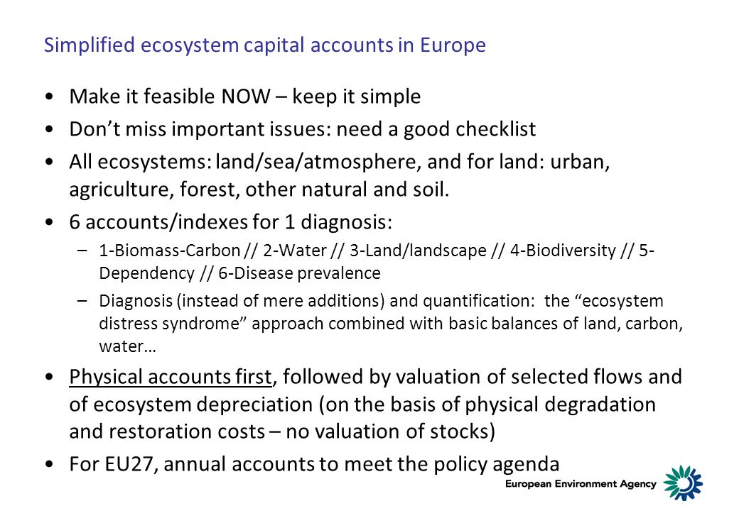 Simplified ecosystem capital accounts in Europe Make it feasible NOW – keep it simple Dont miss important issues: need a good checklist All ecosystems: land/sea/atmosphere, and for land: urban, agriculture, forest, other natural and soil.