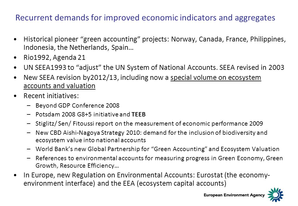 Recurrent demands for improved economic indicators and aggregates Historical pioneer green accounting projects: Norway, Canada, France, Philippines, Indonesia, the Netherlands, Spain… Rio1992, Agenda 21 UN SEEA1993 to adjust the UN System of National Accounts.