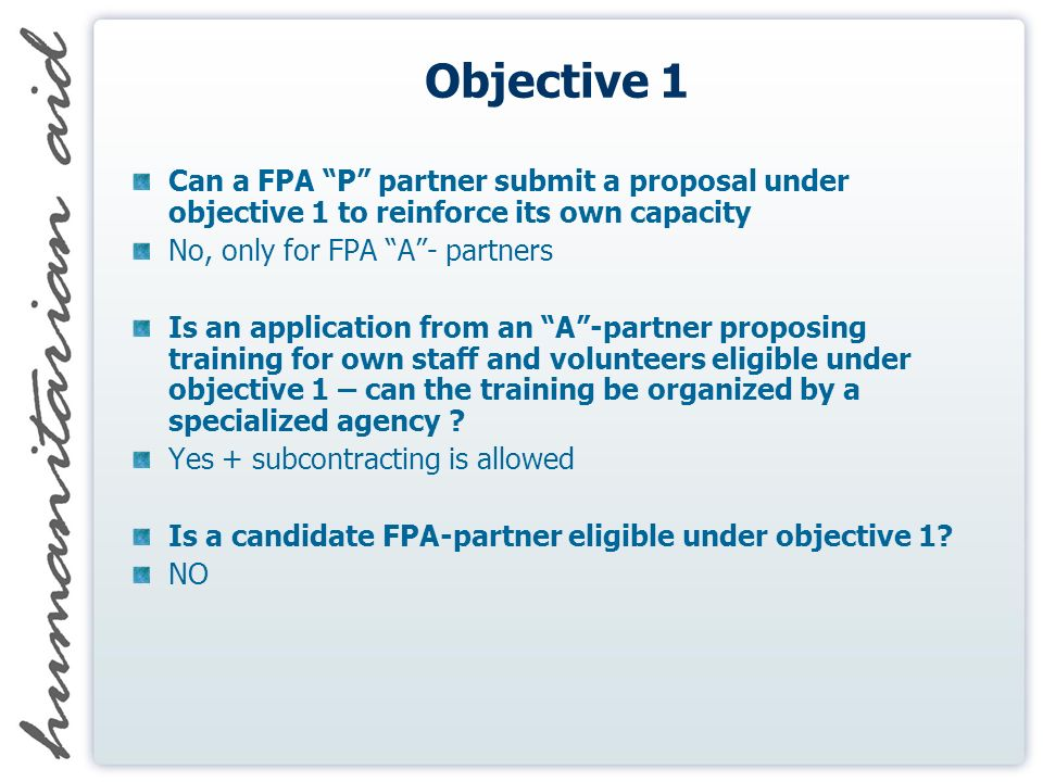 Objective 1 Can a FPA P partner submit a proposal under objective 1 to reinforce its own capacity No, only for FPA A- partners Is an application from an A-partner proposing training for own staff and volunteers eligible under objective 1 – can the training be organized by a specialized agency .
