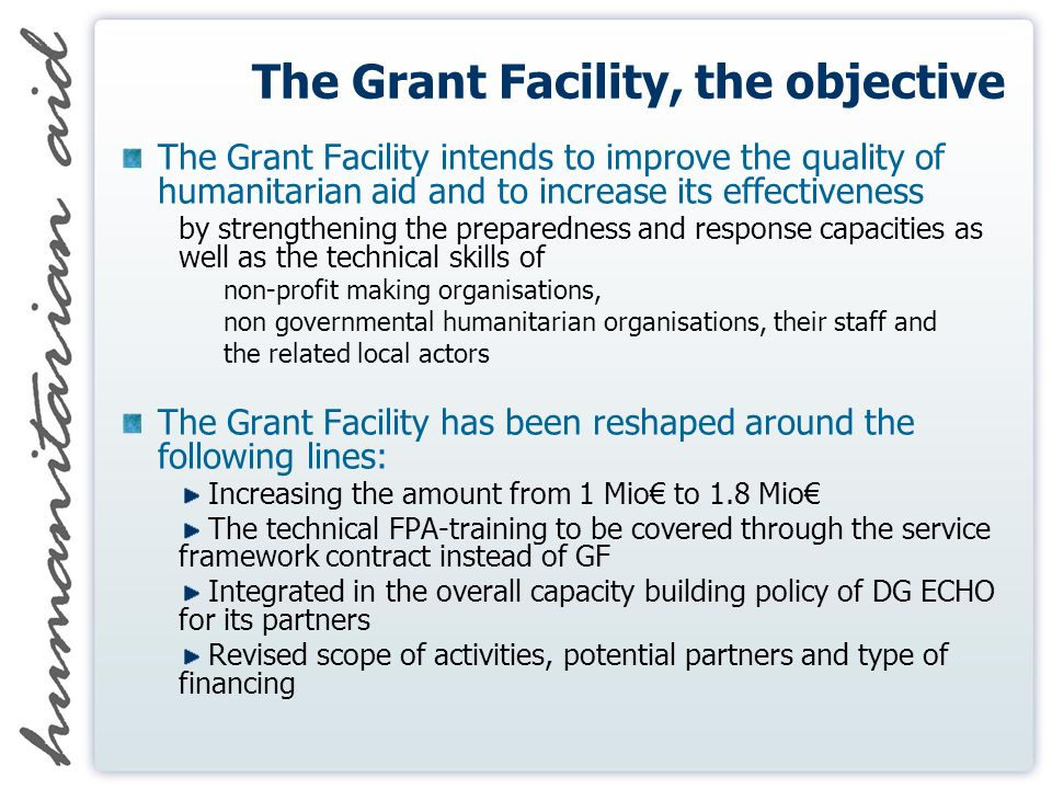 The Grant Facility, the objective The Grant Facility intends to improve the quality of humanitarian aid and to increase its effectiveness by strengthening the preparedness and response capacities as well as the technical skills of non-profit making organisations, non governmental humanitarian organisations, their staff and the related local actors The Grant Facility has been reshaped around the following lines: Increasing the amount from 1 Mio to 1.8 Mio The technical FPA-training to be covered through the service framework contract instead of GF Integrated in the overall capacity building policy of DG ECHO for its partners Revised scope of activities, potential partners and type of financing