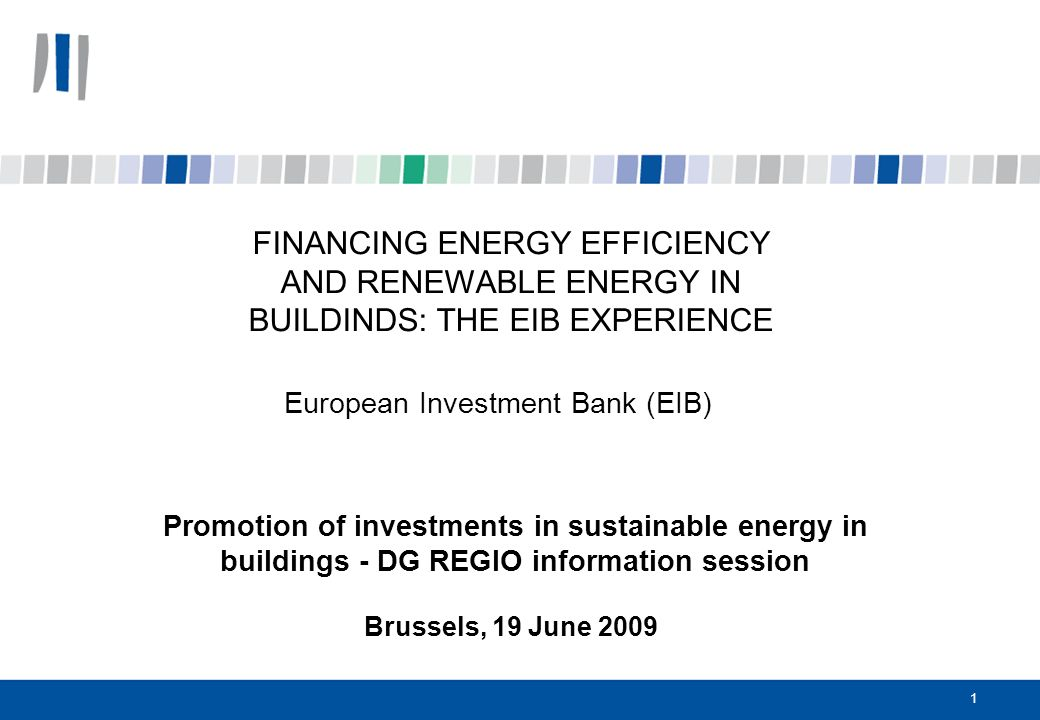 1 FINANCING ENERGY EFFICIENCY AND RENEWABLE ENERGY IN BUILDINDS: THE EIB EXPERIENCE European Investment Bank (EIB) Promotion of investments in sustainable energy in buildings - DG REGIO information session Brussels, 19 June 2009