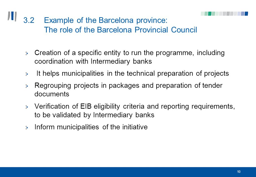 10 3.2Example of the Barcelona province: The role of the Barcelona Provincial Council Creation of a specific entity to run the programme, including coordination with Intermediary banks It helps municipalities in the technical preparation of projects Regrouping projects in packages and preparation of tender documents Verification of EIB eligibility criteria and reporting requirements, to be validated by Intermediary banks Inform municipalities of the initiative