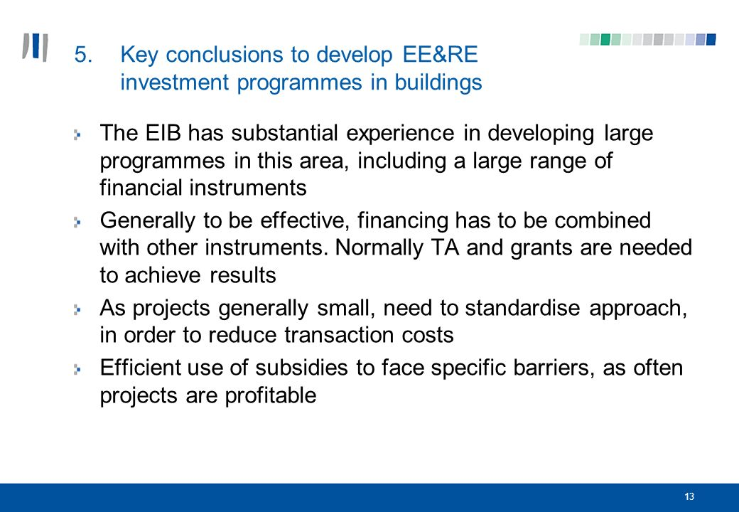 13 5.Key conclusions to develop EE&RE investment programmes in buildings The EIB has substantial experience in developing large programmes in this area, including a large range of financial instruments Generally to be effective, financing has to be combined with other instruments.