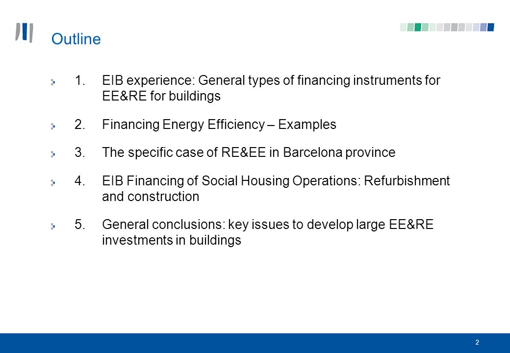 2 Outline 1.EIB experience: General types of financing instruments for EE&RE for buildings 2.Financing Energy Efficiency – Examples 3.The specific case of RE&EE in Barcelona province 4.EIB Financing of Social Housing Operations: Refurbishment and construction 5.General conclusions: key issues to develop large EE&RE investments in buildings
