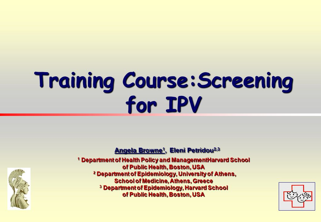 Training Course:Screening for IPV Angela Browne 1, Eleni Petridou 2,3 1 Department of Health Policy and ManagementHarvard School of Public Health, Boston, USA 2 Department of Epidemiology, University of Athens, School of Medicine, Athens, Greece 3 Department of Epidemiology, Harvard School of Public Health, Boston, USA Training Course:Screening for IPV Angela Browne 1, Eleni Petridou 2,3 1 Department of Health Policy and ManagementHarvard School of Public Health, Boston, USA 2 Department of Epidemiology, University of Athens, School of Medicine, Athens, Greece 3 Department of Epidemiology, Harvard School of Public Health, Boston, USA
