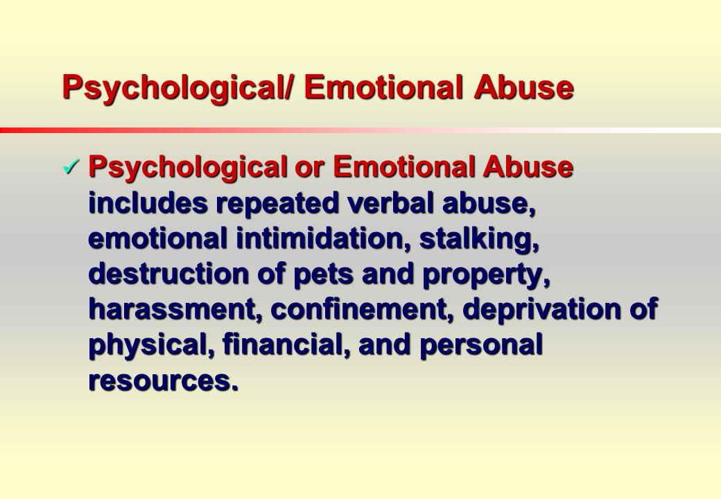 Psychological/ Emotional Abuse Psychological or Emotional Abuse includes repeated verbal abuse, emotional intimidation, stalking, destruction of pets and property, harassment, confinement, deprivation of physical, financial, and personal resources.