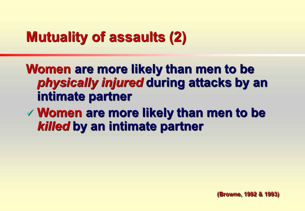 Mutuality of assaults (2) Women are more likely than men to be physically injured during attacks by an intimate partner Women are more likely than men to be killed by an intimate partner Women are more likely than men to be killed by an intimate partner (Browne, 1992 & 1993) (Browne, 1992 & 1993)