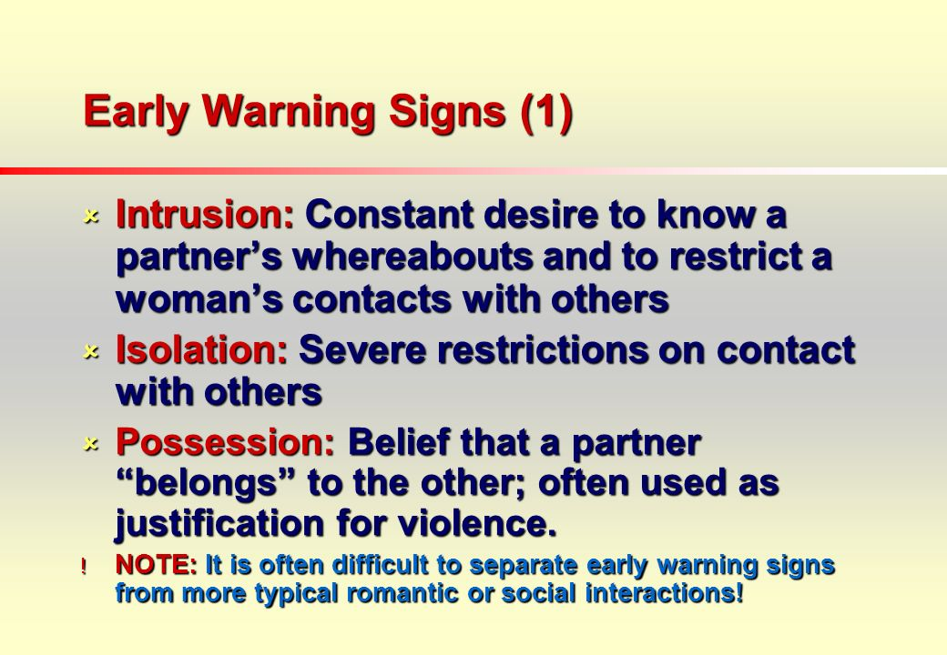 Early Warning Signs (1) Intrusion: Constant desire to know a partners whereabouts and to restrict a womans contacts with others Intrusion: Constant desire to know a partners whereabouts and to restrict a womans contacts with others Isolation: Severe restrictions on contact with others Isolation: Severe restrictions on contact with others Possession: Belief that a partner belongs to the other; often used as justification for violence.