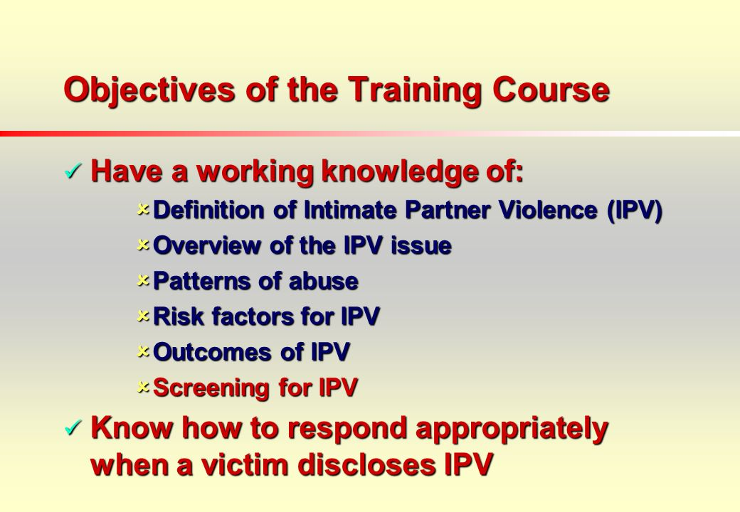 Objectives of the Training Course Have a working knowledge of: Have a working knowledge of: Definition of Intimate Partner Violence (IPV) Definition of Intimate Partner Violence (IPV) Overview of the IPV issue Overview of the IPV issue Patterns of abuse Patterns of abuse Risk factors for IPV Risk factors for IPV Outcomes of IPV Outcomes of IPV Screening for IPV Screening for IPV Know how to respond appropriately when a victim discloses IPV Know how to respond appropriately when a victim discloses IPV