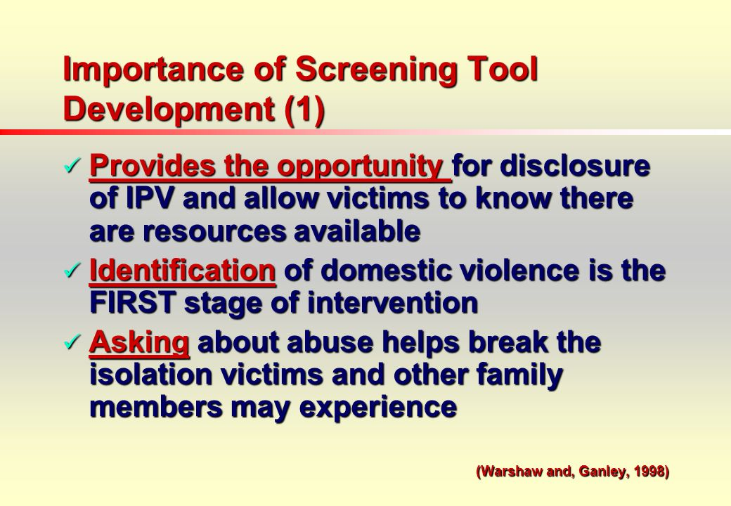 Importance of Screening Tool Development (1) Provides the opportunity for disclosure of IPV and allow victims to know there are resources available Provides the opportunity for disclosure of IPV and allow victims to know there are resources available Identification of domestic violence is the FIRST stage of intervention Identification of domestic violence is the FIRST stage of intervention Asking about abuse helps break the isolation victims and other family members may experience Asking about abuse helps break the isolation victims and other family members may experience (Warshaw and, Ganley, 1998)