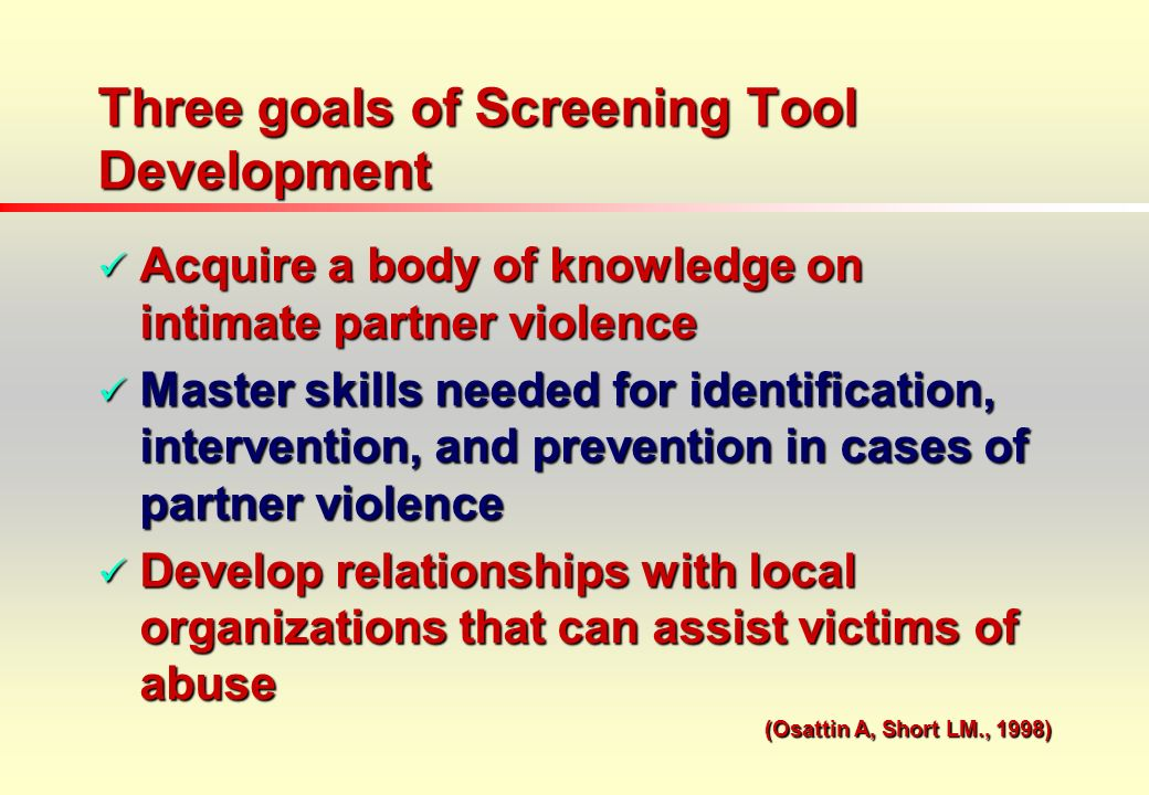 Three goals of Screening Tool Development Acquire a body of knowledge on intimate partner violence Acquire a body of knowledge on intimate partner violence Master skills needed for identification, intervention, and prevention in cases of partner violence Master skills needed for identification, intervention, and prevention in cases of partner violence Develop relationships with local organizations that can assist victims of abuse Develop relationships with local organizations that can assist victims of abuse (Osattin A, Short LM., 1998)
